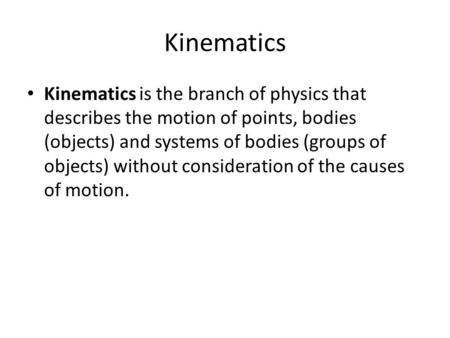 Kinematics Kinematics is the branch of physics that describes the motion of points, bodies (objects) and systems of bodies (groups of objects) without.