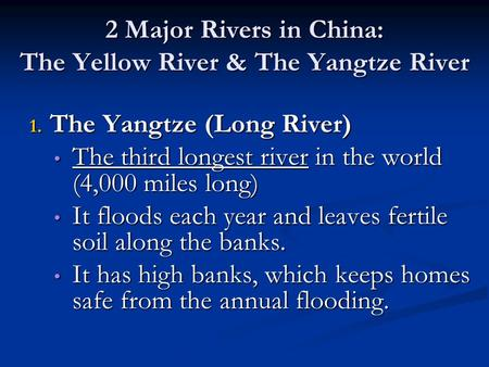 2 Major Rivers in China: The Yellow River & The Yangtze River 1. The Yangtze (Long River) The third longest river in the world (4,000 miles long) The third.