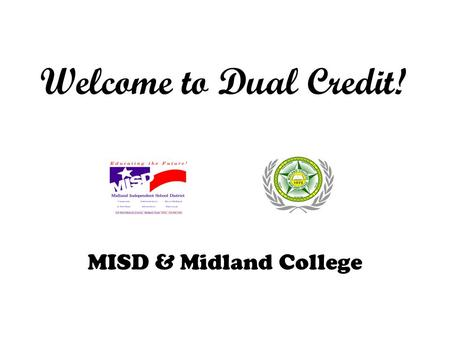 Welcome to Dual Credit! MISD & Midland College. What is dual credit? Dual Credit is college courses taken by a high school student for which the student.