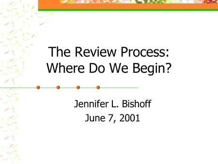 The Review Process: Where Do We Begin? Jennifer L. Bishoff June 7, 2001.