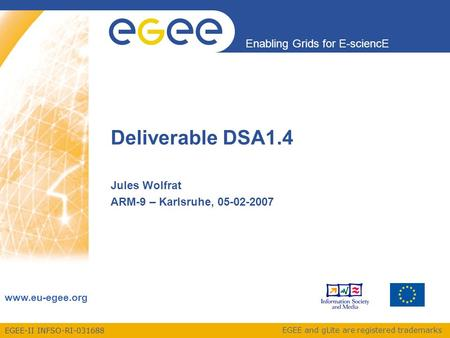 EGEE-II INFSO-RI-031688 Enabling Grids for E-sciencE www.eu-egee.org EGEE and gLite are registered trademarks Deliverable DSA1.4 Jules Wolfrat ARM-9 –