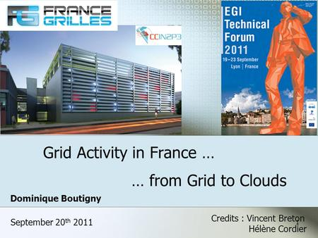Grid Activity in France … September 20 th 2011 … from Grid to Clouds Dominique Boutigny Credits : Vincent Breton Hélène Cordier 1.