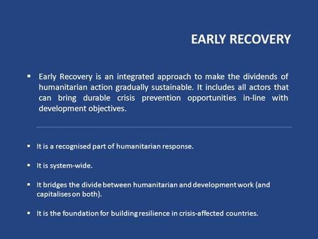 EARLY RECOVERY  Early Recovery is an integrated approach to make the dividends of humanitarian action gradually sustainable. It includes all actors that.