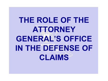 THE ROLE OF THE ATTORNEY GENERAL'S OFFICE IN THE DEFENSE OF CLAIMS.