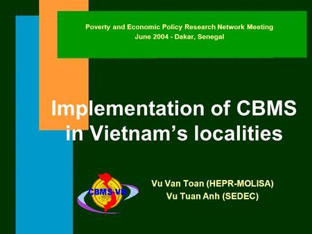 Implementation of CBMS in Vietnam's localities Vu Van Toan (HEPR-MOLISA) Vu Tuan Anh (SEDEC) Poverty and Economic Policy Research Network Meeting June.