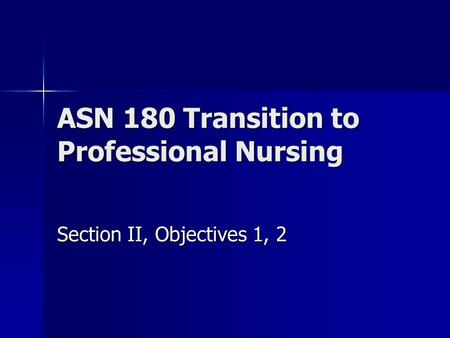 ASN 180 Transition to Professional Nursing Section II, Objectives 1, 2.