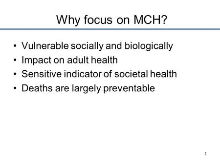 1 Why focus on MCH? Vulnerable socially and biologically Impact on adult health Sensitive indicator of societal health Deaths are largely preventable.