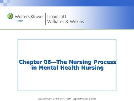 Copyright © 2011 Wolters Kluwer Health | Lippincott Williams & Wilkins Chapter 06The Nursing Process in Mental Health Nursing.