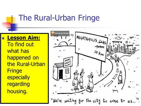 The Rural-Urban Fringe Lesson Aim: To find out what has happened on the Rural-Urban Fringe especially regarding housing.