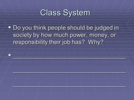 Class System  Do you think people should be judged in society by how much power, money, or responsibility their job has? Why?  __________________________________.