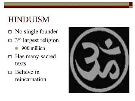 HINDUISM  No single founder  3 rd largest religion 900 million  Has many sacred texts  Believe in reincarnation.