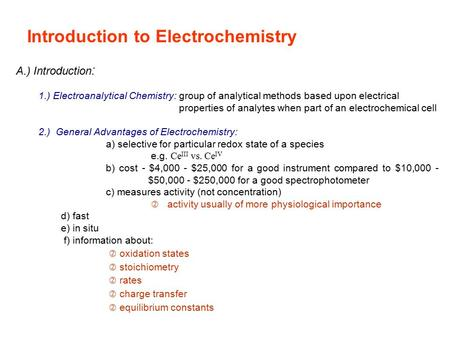Introduction to Electrochemistry A.) Introduction : 1.) Electroanalytical Chemistry: group of analytical methods based upon electrical properties of analytes.
