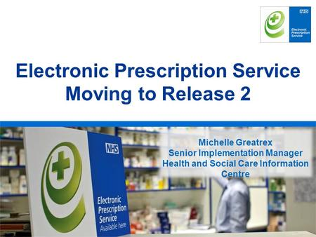 Rachel Habergham EPS Programme Head Electronic Prescription Service Moving to Release 2 Michelle Greatrex Senior Implementation Manager Health and Social.