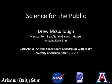Science for the Public Drew McCullough Mentor: Tom Beal/Sarah Garrecht Gassen Arizona Daily Star 23rd Annual Arizona Space Grant Consortium Symposium University.
