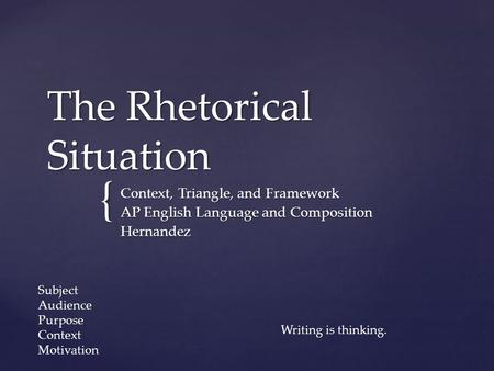 { The Rhetorical Situation Context, Triangle, and Framework AP English Language and Composition Hernandez Subject Audience Purpose Context Motivation Writing.