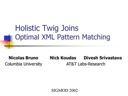 Holistic Twig Joins Optimal XML Pattern Matching Nicolas Bruno Columbia University Nick Koudas Divesh Srivastava AT&T Labs-Research SIGMOD 2002.