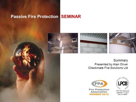 Passive Fire Protection SEMINAR Summary Presented by Alan Oliver Checkmate Fire Solutions Ltd.