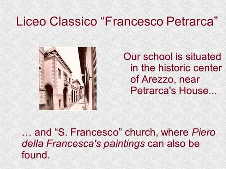 "Liceo Classico ""Francesco Petrarca"" Our school is situated in the historic center of Arezzo, near Petrarca's House... … and ""S. Francesco"" church, where."