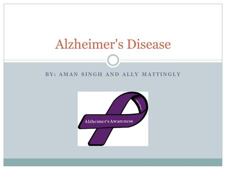 BY: AMAN SINGH AND ALLY MATTINGLY Alzheimer's Disease.