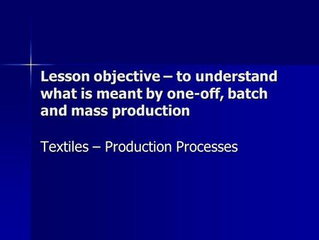 Lesson objective – to understand what is meant by one-off, batch and mass production Textiles – Production Processes.