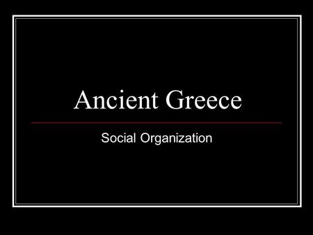 Ancient Greece Social Organization. The Social Structure in Ancient Greece Matching Activity: If you were to organize the following members of society,