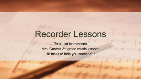 Task List Instructions Mrs. Conte's 3 rd grade music lessons 10 tasks to help you succeed!!! Recorder Lessons.
