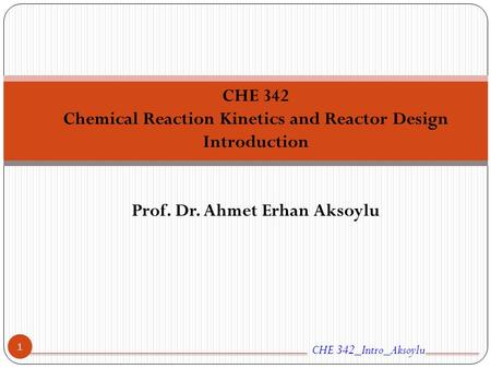 CHE 342 Chemical Reaction Kinetics and Reactor Design Introduction Prof. Dr. Ahmet Erhan Aksoylu CHE 342_Intro_Aksoylu 1.