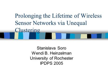 Prolonging the Lifetime of Wireless Sensor Networks via Unequal Clustering Stanislava Soro Wendi B. Heinzelman University of Rochester IPDPS 2005.