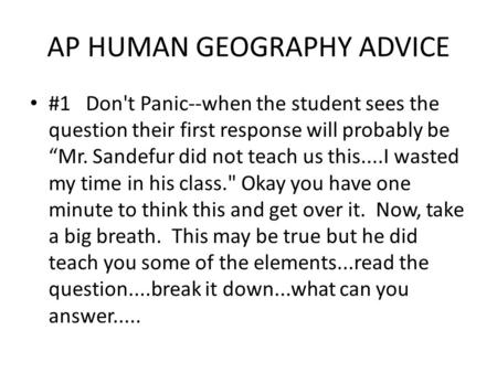 "AP HUMAN GEOGRAPHY ADVICE #1 Don't Panic--when the student sees the question their first response will probably be ""Mr. Sandefur did not teach us this....I."