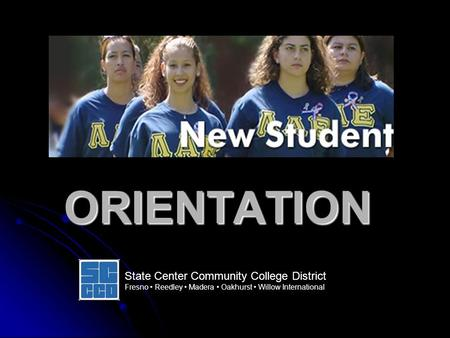ORIENTATION State Center Community College District Fresno Reedley Madera Oakhurst Willow International.