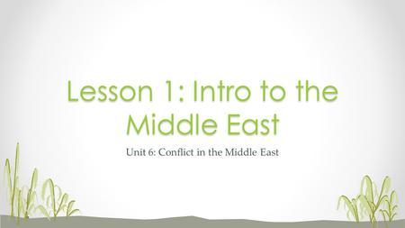 Unit 6: Conflict in the Middle East Lesson 1: Intro to the Middle East.