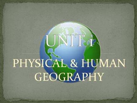 PHYSICAL & HUMAN GEOGRAPHY. EXPLORING GEOGRAPHY Geography is the study of the earth & of the ways people live and work on it 5 Themes of Geography 1.