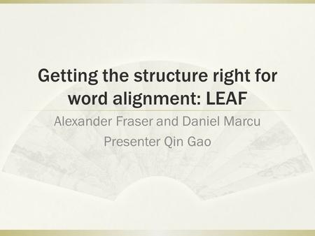Getting the structure right for word alignment: LEAF Alexander Fraser and Daniel Marcu Presenter Qin Gao.