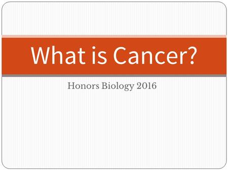Honors Biology 2016 What is Cancer?. I. What is Cancer? A. Normally, cells are forced to undergo programmed cell death when: DNA is damaged Replication.