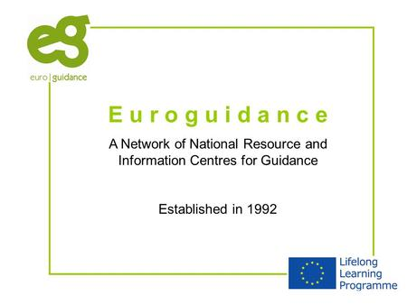 E u r o g u i d a n c e A Network of National Resource and Information Centres for Guidance Established in 1992.