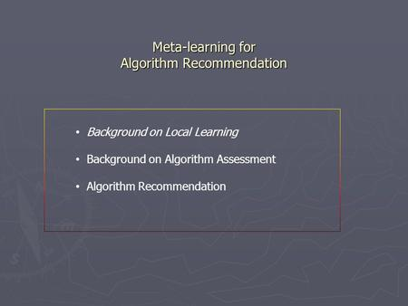 Meta-learning for Algorithm Recommendation Meta-learning for Algorithm Recommendation Background on Local Learning Background on Algorithm Assessment Algorithm.