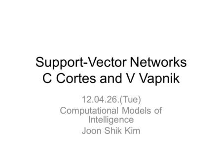 Support-Vector Networks C Cortes and V Vapnik 12.04.26.(Tue) Computational Models of Intelligence Joon Shik Kim.