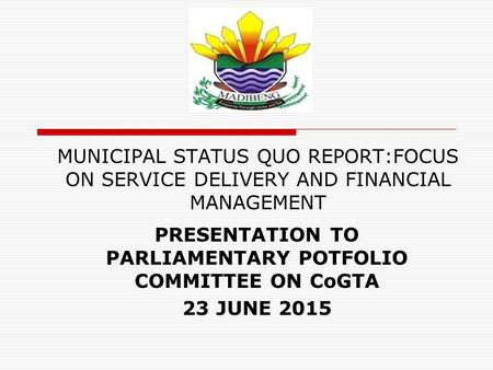 MUNICIPAL STATUS QUO REPORT:FOCUS ON SERVICE DELIVERY AND FINANCIAL MANAGEMENT PRESENTATION TO PARLIAMENTARY POTFOLIO COMMITTEE ON CoGTA 23 JUNE 2015.