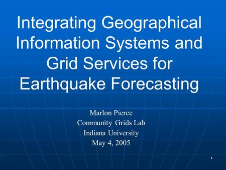 1 Integrating Geographical Information Systems and Grid Services for Earthquake Forecasting Marlon Pierce Community Grids Lab Indiana University May 4,