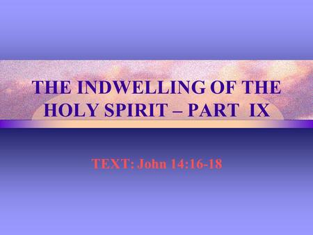 THE INDWELLING OF THE HOLY SPIRIT – PART IX TEXT: John 14:16-18.
