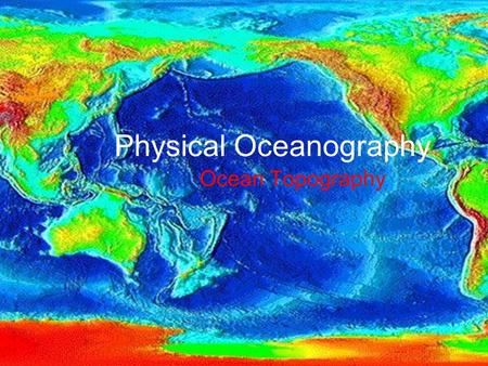 Physical Oceanography Ocean Topography. What is topography? The physical features of an area The shapes, patterns and physical configuration of the surface.