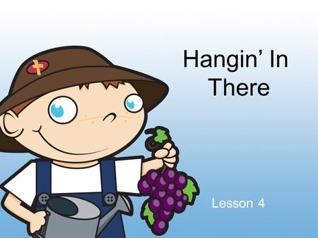 Hangin' In There Lesson 4. Patience Waiting with a good attitude in tough times.