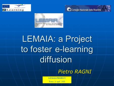 LEMAIA PROJECT Kick off meeting Rome 15-16-17 February 2007 LEMAIA: a Project to foster e-learning diffusion Pietro RAGNI LEMAIA PROJECT Rome, 11 april.