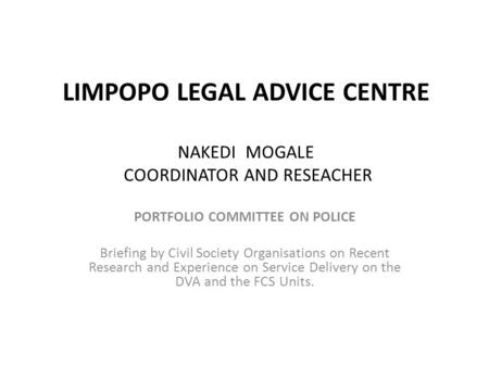 LIMPOPO LEGAL ADVICE CENTRE NAKEDI MOGALE COORDINATOR AND RESEACHER PORTFOLIO COMMITTEE ON POLICE Briefing by Civil Society Organisations on Recent Research.