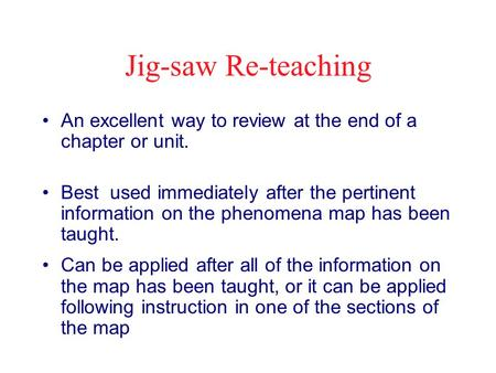 Jig-saw Re-teaching An excellent way to review at the end of a chapter or unit. Best used immediately after the pertinent information on the phenomena.