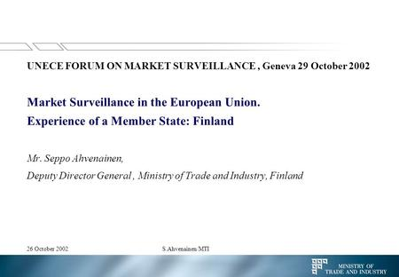 26 October 2002S.Ahvenainen/MTI UNECE FORUM ON MARKET SURVEILLANCE, Geneva 29 October 2002 Market Surveillance in the European Union. Experience of a Member.