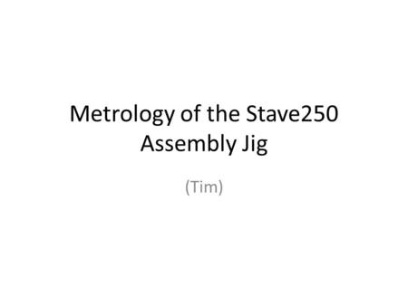 Metrology of the Stave250 Assembly Jig (Tim). What do we need to measure?