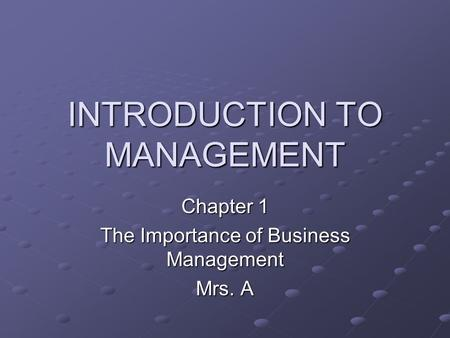 INTRODUCTION TO MANAGEMENT Chapter 1 The Importance of Business Management Mrs. A.