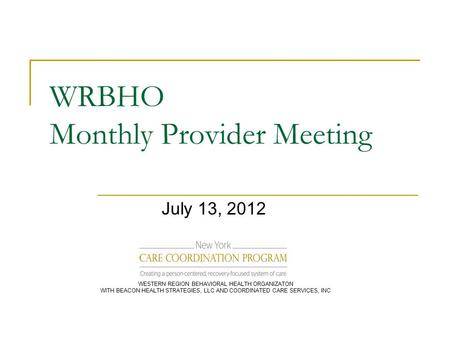 WRBHO Monthly Provider Meeting July 13, 2012 WESTERN REGION BEHAVIORAL HEALTH ORGANIZATON WITH BEACON HEALTH STRATEGIES, LLC AND COORDINATED CARE SERVICES,