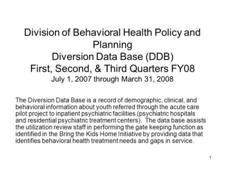 1 Division of Behavioral Health Policy and Planning Diversion Data Base (DDB) First, Second, & Third Quarters FY08 July 1, 2007 through March 31, 2008.